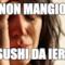 Non mangio  Sushi da ieri