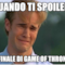 QUANDO TI SPOILERI  IL FINALE DI GAME OF THRONES