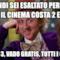 Quindi sei esaltato perché oggi il cinema costa 2 euro? Io con 3, vado gratis, tutti i giorni