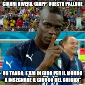 """Gianni Rivera, ciapp' questo pallone un Tango, e vai in giro per il mondo a insegnare il giuoco del calcio!"""""""