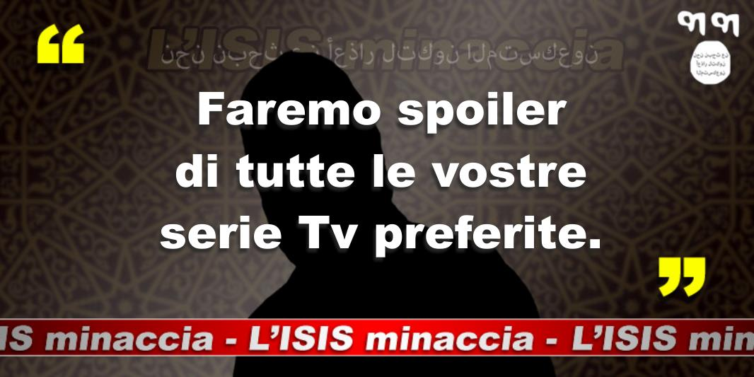 L'ISIS Minaccia: Faremo spoiler di tutte le vostre serie Tv preferite