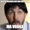 mi stai dicendo che non era acqua  ma vodka