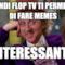 Quindi FLOP TV ti permette di fare memes ...interessante...