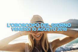 L'oroscopo del giorno di oggi, Venerdì 10 Agosto