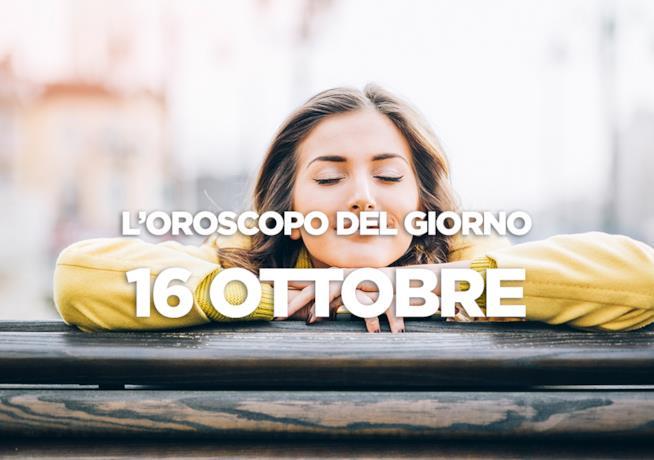 L'oroscopo del giorno di Martedì 16 Ottobre