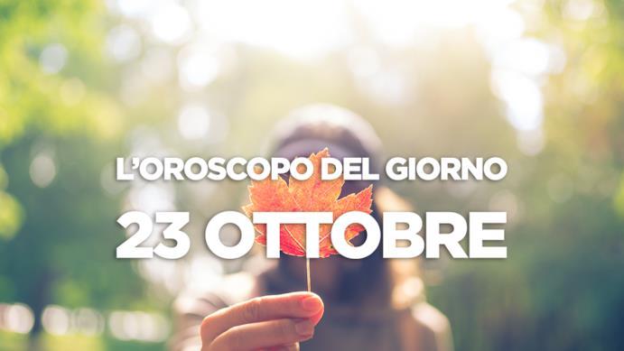 L'oroscopo del giorno di Martedì 23 Ottobre