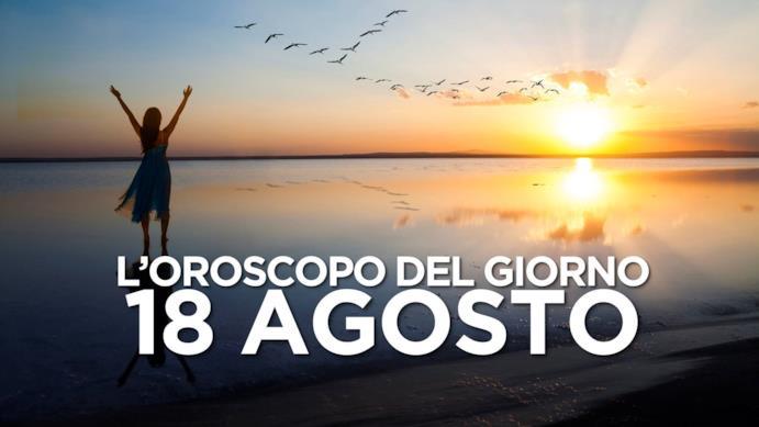 L'oroscopo del giorno di Domenica 18 Agosto