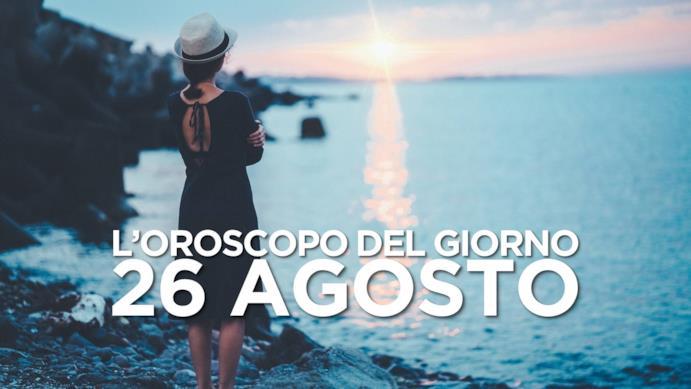 L'oroscopo del giorno di Lunedì 26 Agosto