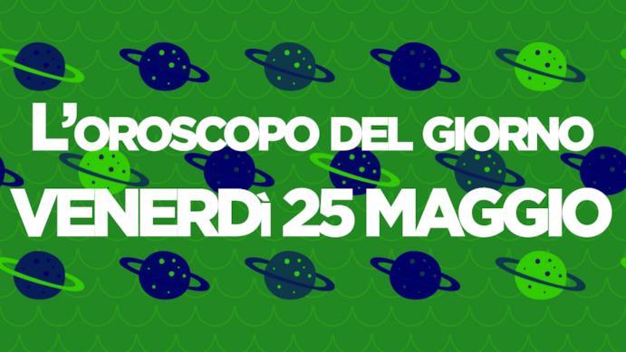 Oroscopo di oggi 25 Maggio