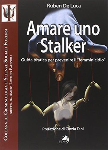 Amare uno stalker. Guida pratica per prevenire il «femminicidio»