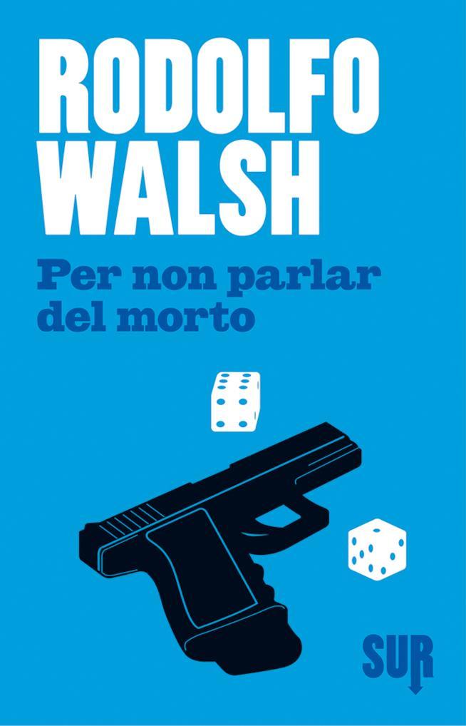 Per Non Parlar del Morto di Rodolfo Walsh arriva il libreria