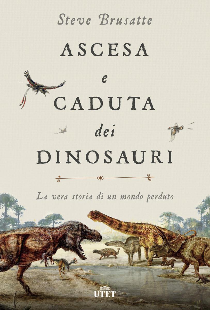 La copertina di Ascesa e caduta dei dinosauri. La vera storia di un mondo perduto